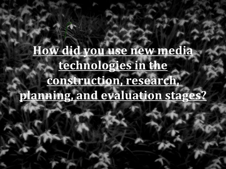 How did you use new media      technologies in the    construction, research,planning, and evaluation stages?
