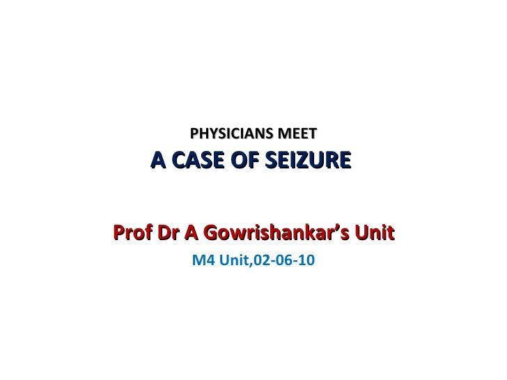 PHYSICIANS MEET A CASE OF SEIZURE  Prof Dr A Gowrishankar's Unit M4 Unit,02-06-10