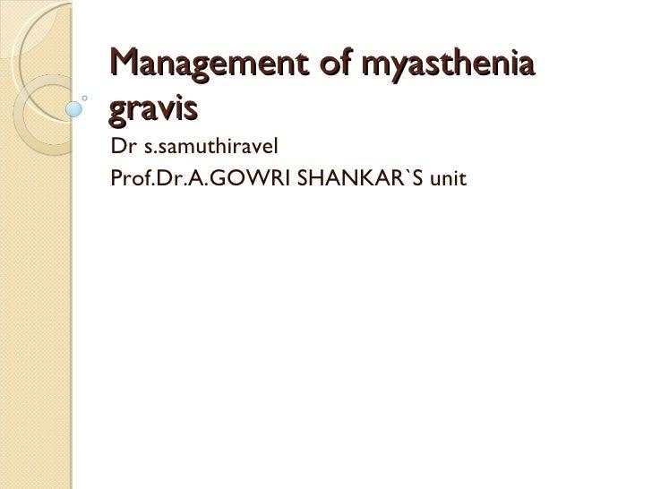 Management of myasthenia gravis Dr s.samuthiravel Prof.Dr.A.GOWRI SHANKAR`S unit