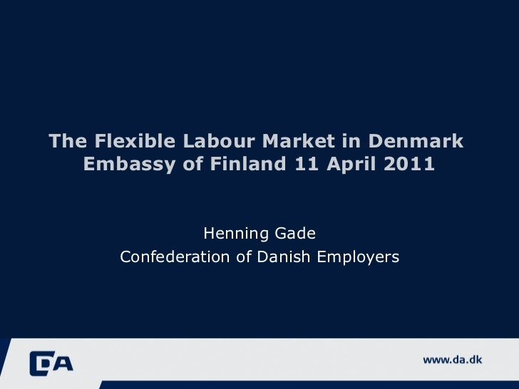 The Flexible Labour Market in Denmark  Embassy of Finland 11 April 2011 Henning Gade Confederation of Danish Employers