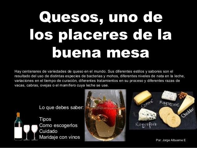 Quesos, uno de  los placeres de la  buena mesa  Hay centenares de variedades de queso en el mundo. Sus diferentes estilos ...