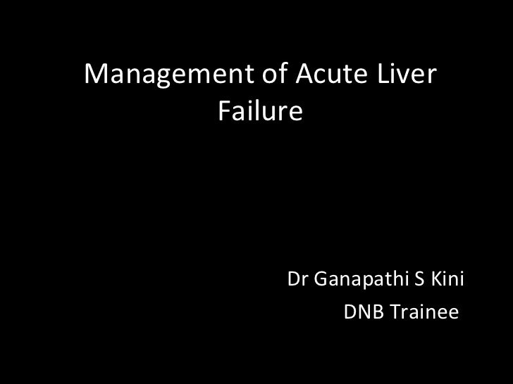 Management of Acute Liver       Failure              Dr Ganapathi S Kini                   DNB Trainee