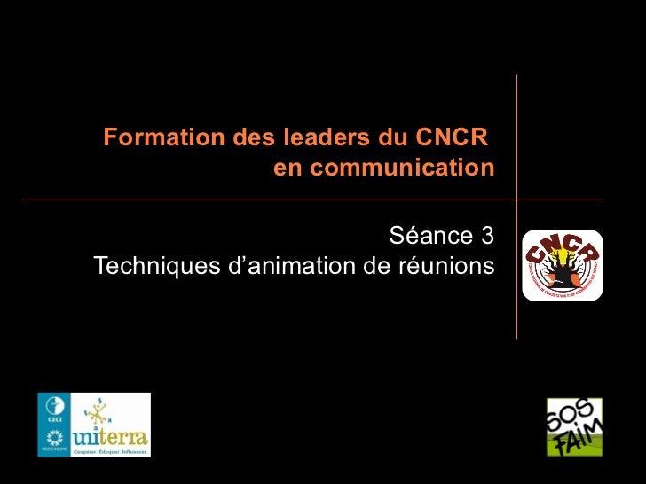 Formation des leaders du CNCR             en communication                         Séance 3Techniques d'animation de réuni...