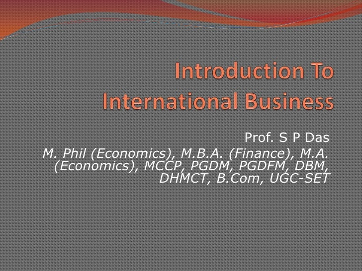 Introduction To International Business<br />Prof. S P Das<br />M. Phil (Economics), M.B.A. (Finance), M.A. (Economics), MC...