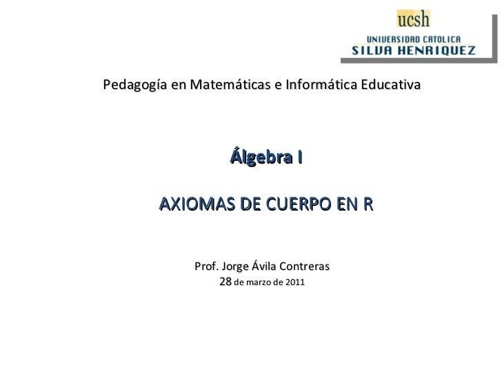 Pedagogía en Matemáticas e Informática Educativa Prof. Jorge Ávila Contreras 28  de marzo de 2011 Álgebra I AXIOMAS DE CUE...