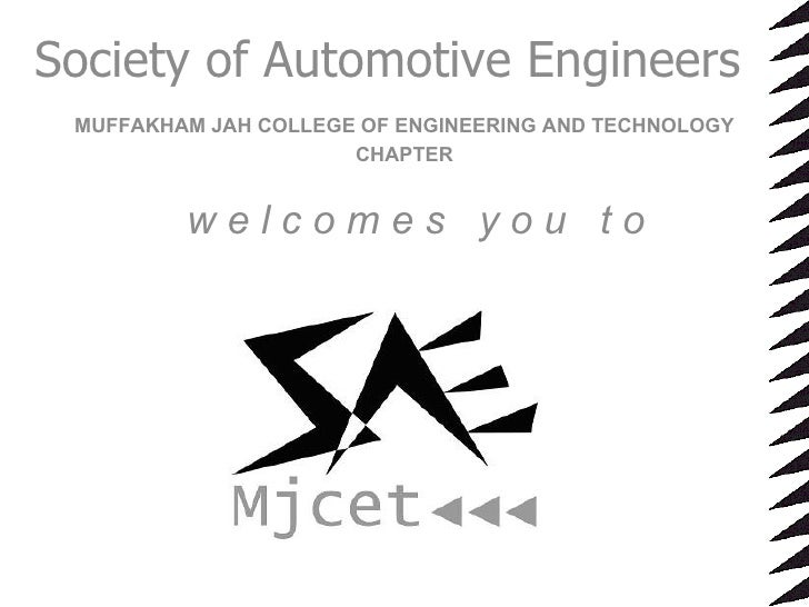 Society of Automotive Engineers MUFFAKHAM JAH COLLEGE OF ENGINEERING AND TECHNOLOGY CHAPTER w e l c o m e s  y o u  t o