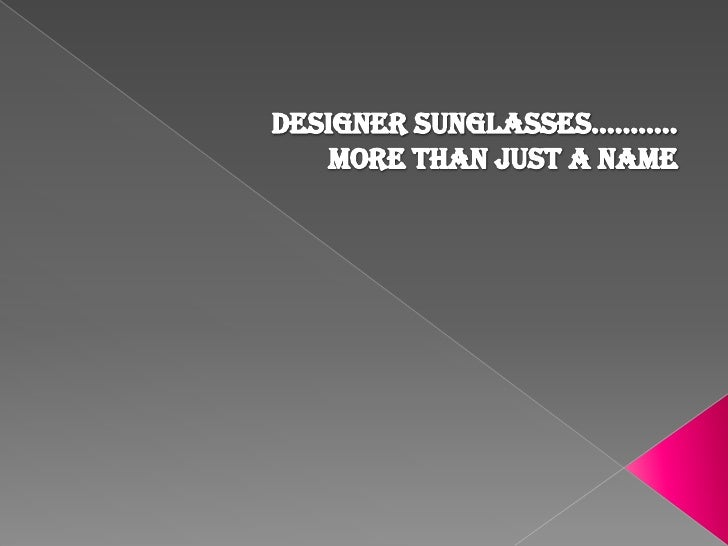 Designer sunglasses………..                            More than just a name <br />