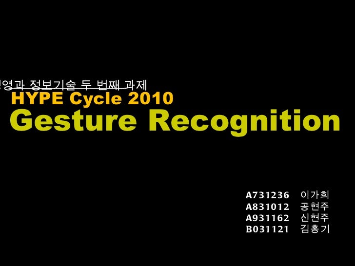 HYPE Cycle 2010 경영과 정보기술 두 번째 과제  Gesture Recognition A731236  이가희 A831012  공현주 A931162  신현주 B031121  김홍기