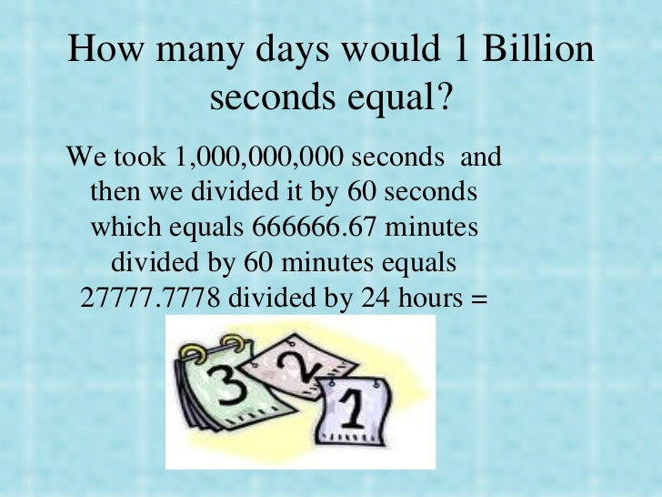 How many days would 1 Billion seconds equal? We took 1,000,000,000 seconds  and then we divided it by 60 seconds which equ...
