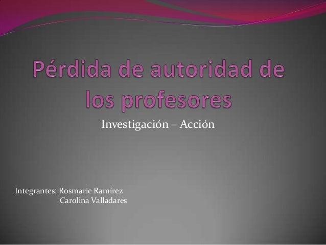 Investigación – AcciónIntegrantes: Rosmarie Ramírez             Carolina Valladares