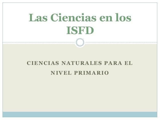 CIENCIAS NATURALES PARA EL NIVEL PRIMARIO Las Ciencias en los ISFD