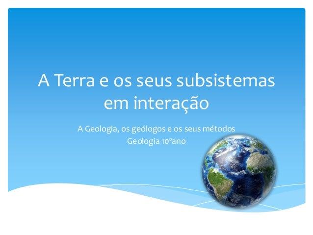 A Terra e os seus subsistemas em interação A Geologia, os geólogos e os seus métodos Geologia 10ºano