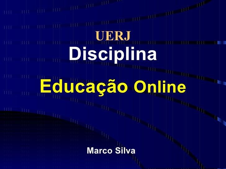 UERJ Disciplina Educação  Online <ul><li>Marco Silva </li></ul>