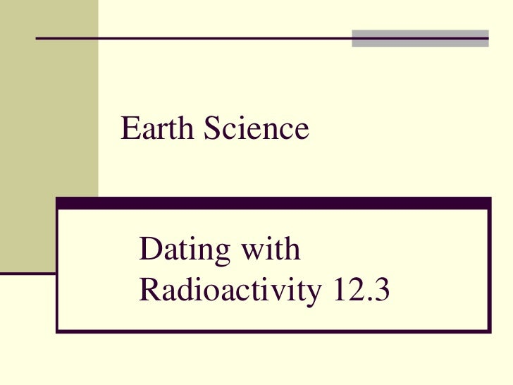Earth Science<br />Dating with Radioactivity 12.3 <br />