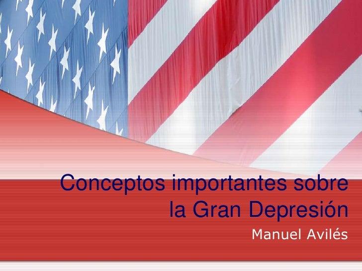 Conceptosimportantessobre la Gran Depresión<br />Manuel Avilés<br />