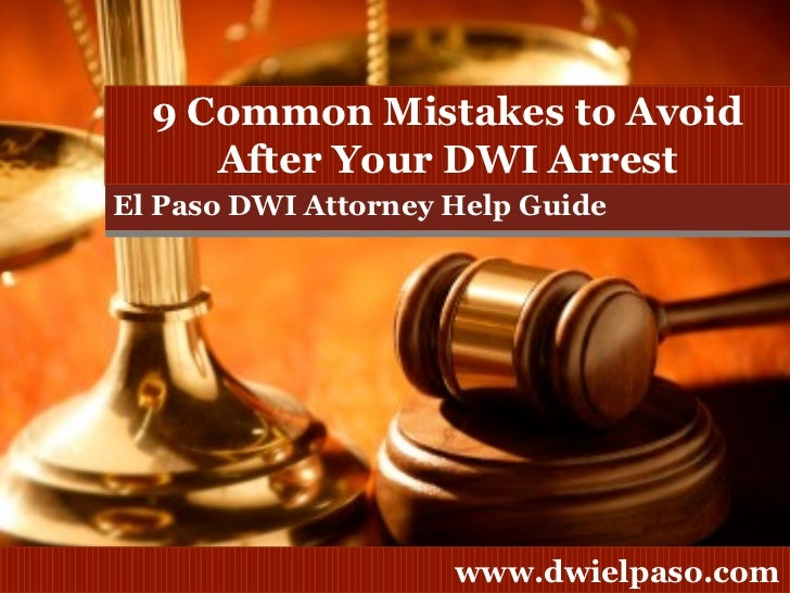 El Paso DWI Attorney Help Guide 9 Common Mistakes to Avoid After Your DWI Arrest