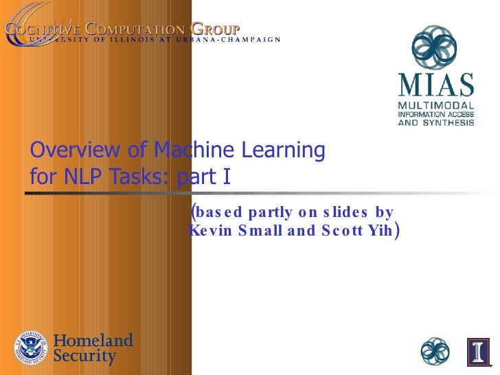 Overview of Machine Learning  for NLP Tasks: part I (based partly on slides by  Kevin Small and Scott Yih)