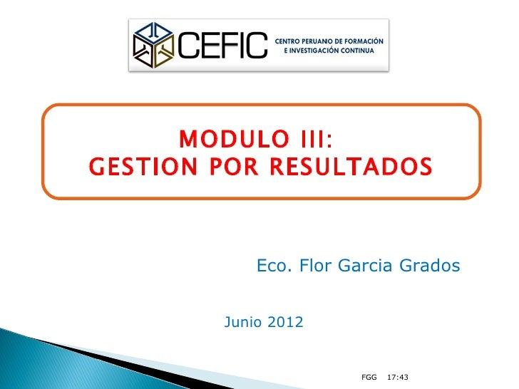 MODULO III:GESTION POR RESULTADOS            Eco. Flor Garcia Grados        Junio 2012                       FGG   17:43