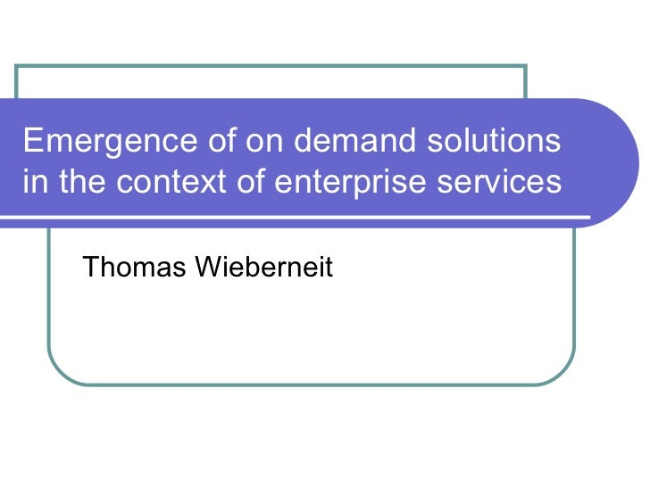 Emergence of on demand solutions in the context of enterprise services Thomas Wieberneit