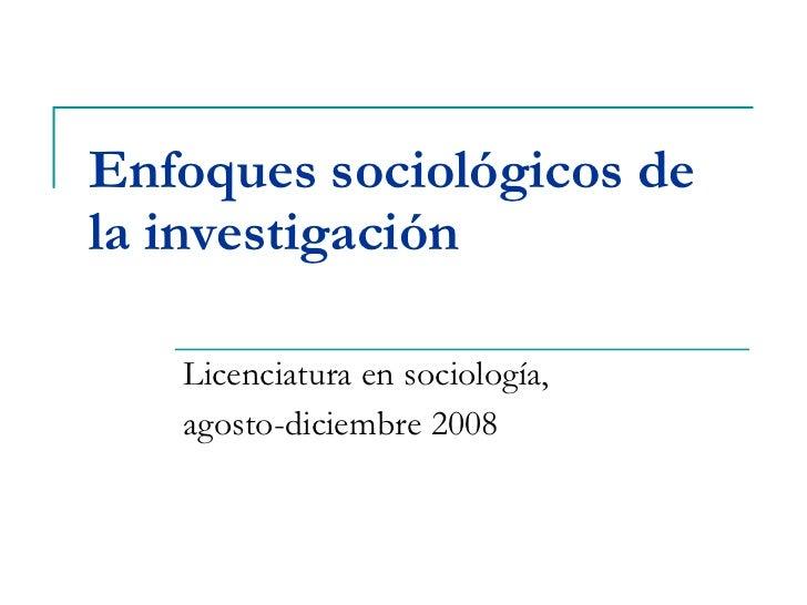 Enfoques sociológicos de la investigación Licenciatura en sociología,  agosto-diciembre 2008
