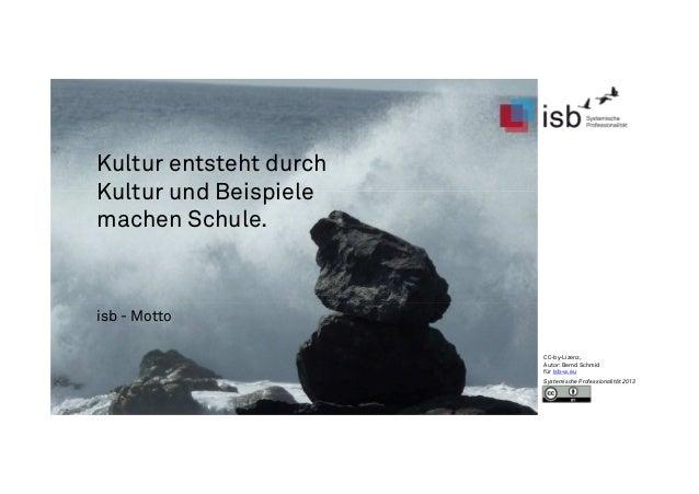 Kultur entsteht durch Kultur und Beispiele machen Schule. isb - Motto CC-by-Lizenz, Autor: Bernd Schmid für isb-w.eu Syste...
