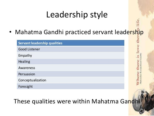 gandhis leadership styles essay Read this essay on what made gandhi's non-violence movement work compare and contrast the leadership styles of any two pairs listed below.