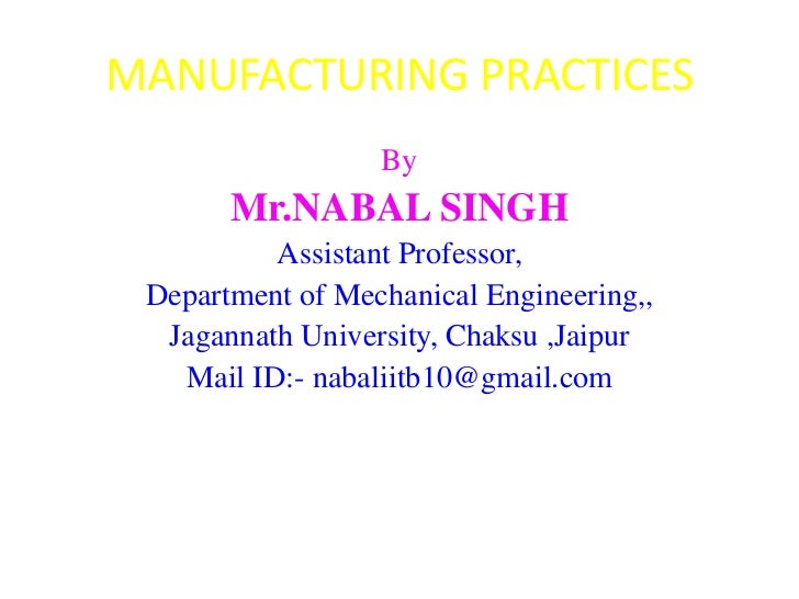 MANUFACTURING PRACTICES                  By       Mr.NABAL SINGH          Assistant Professor, Department of Mechanical En...