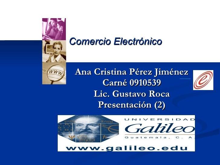 Ana Cristina Pérez Jiménez Carné 0910539 Lic. Gustavo Roca Presentación (2) Comercio Electrónico
