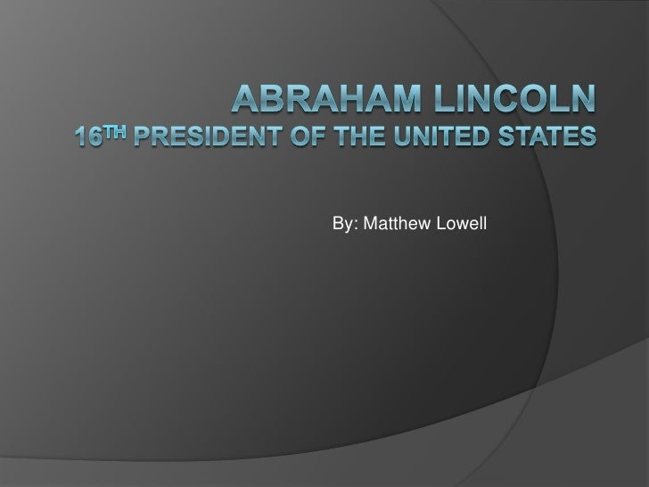 Abraham Lincoln16th President of the United States<br />By: Matthew Lowell<br />