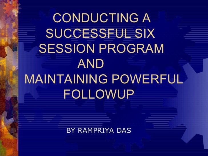 CONDUCTING A   SUCCESSFUL SIX   SESSION PROGRAM    AND  MAINTAINING POWERFUL   FOLLOWUP BY RAMPRIYA DAS