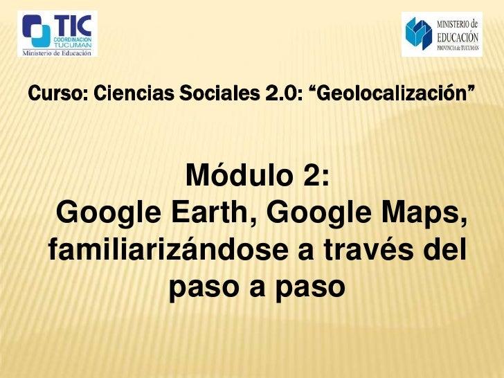 """Curso: Ciencias Sociales 2.0: """"Geolocalización""""            Módulo 2:   Google Earth, Google Maps,  familiarizándose a trav..."""