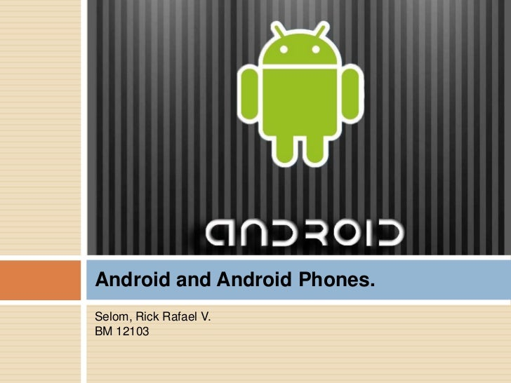 Android and Android Phones.Selom, Rick Rafael V.BM 12103