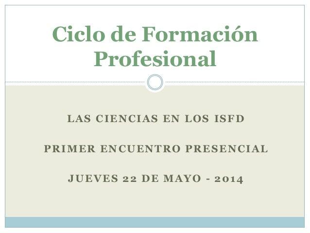 LAS CIENCIAS EN LOS ISFD PRIMER ENCUENTRO PRESENCIAL JUEVES 22 DE MAYO - 2014 Ciclo de Formación Profesional