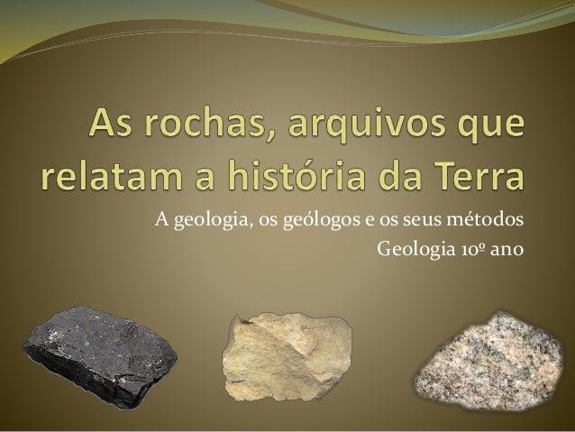 A geologia, os geólogos e os seus métodos Geologia 10º ano