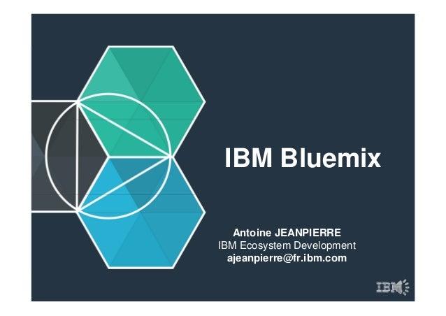 IBM Bluemix Antoine JEANPIERRE IBM Ecosystem Development ajeanpierre@fr.ibm.com