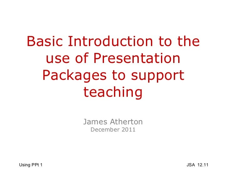 Basic Introduction to the use of Presentation Packages to support teaching James Atherton December 2011