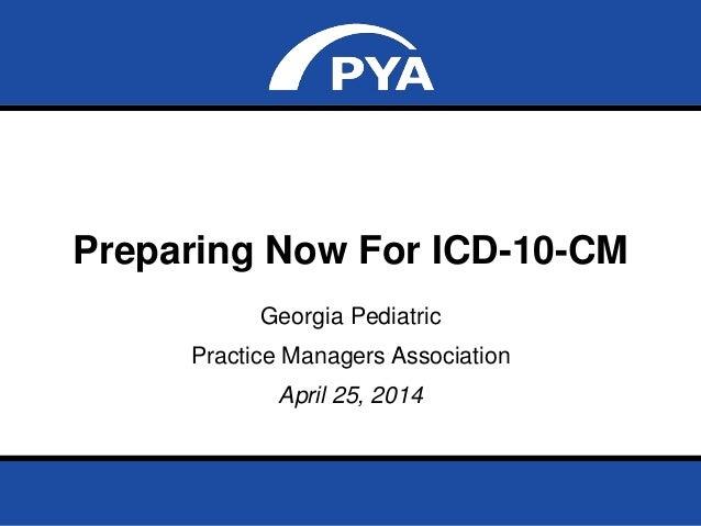 Page 0April 25, 2014 Prepared for Georgia Pediatric Practice Managers Association Preparing Now For ICD-10-CM Georgia Pedi...