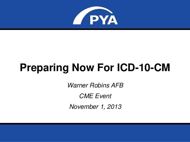 Preparing Now For ICD-10-CM Warner Robins AFB CME Event November 1, 2013  Prepared for Warner Robins AFB – CME Event Novem...