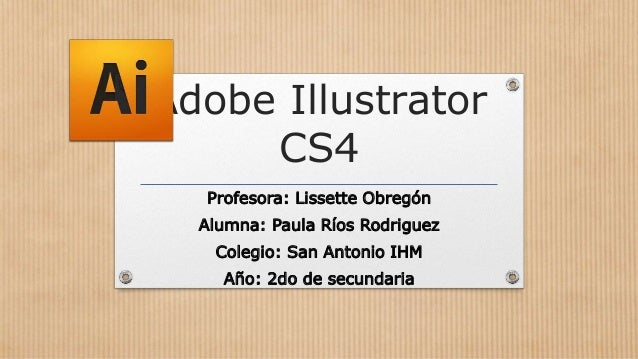 Adobe Illustrator CS4 Profesora: Lissette Obregón Alumna: Paula Ríos Rodriguez Colegio: San Antonio IHM Año: 2do de secund...