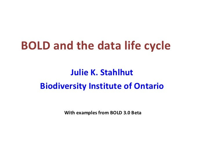 BOLD and the data life cycle Julie K. Stahlhut Biodiversity Institute of Ontario With examples from BOLD 3.0 Beta