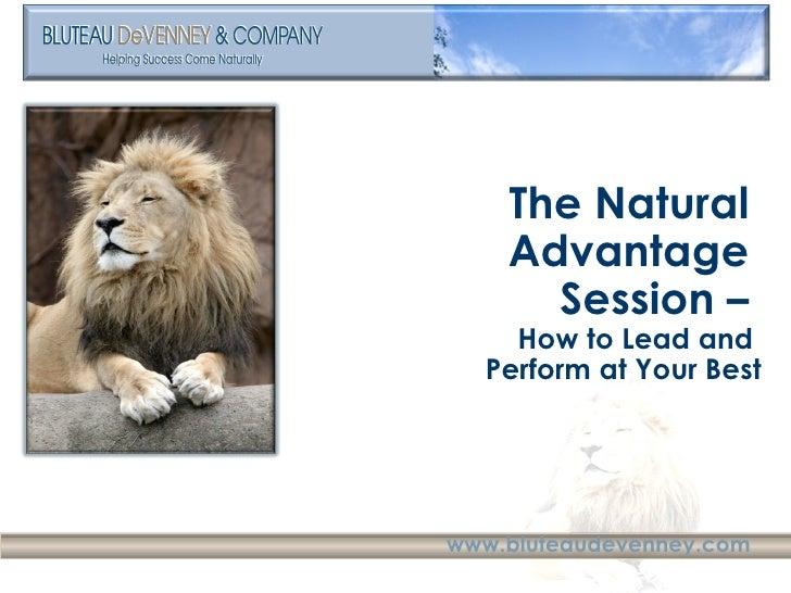 <ul><li>The Natural  Advantage  </li></ul><ul><li>Session –  </li></ul><ul><li>How to Lead and  </li></ul><ul><li>Perform ...
