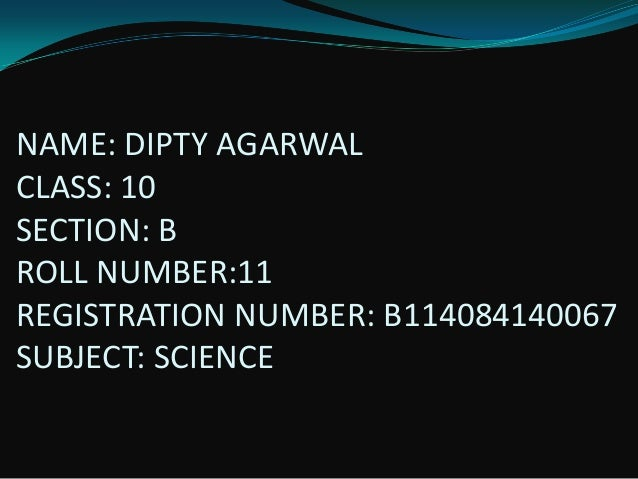 NAME: DIPTY AGARWAL CLASS: 10 SECTION: B ROLL NUMBER:11 REGISTRATION NUMBER: B114084140067 SUBJECT: SCIENCE