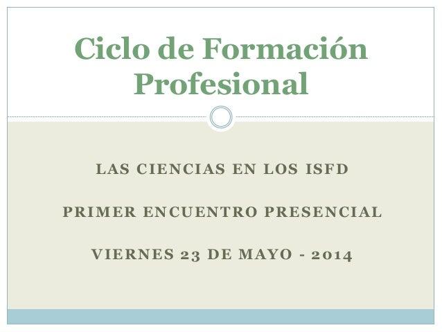 LAS CIENCIAS EN LOS ISFD PRIMER ENCUENTRO PRESENCIAL VIERNES 23 DE MAYO - 2014 Ciclo de Formación Profesional