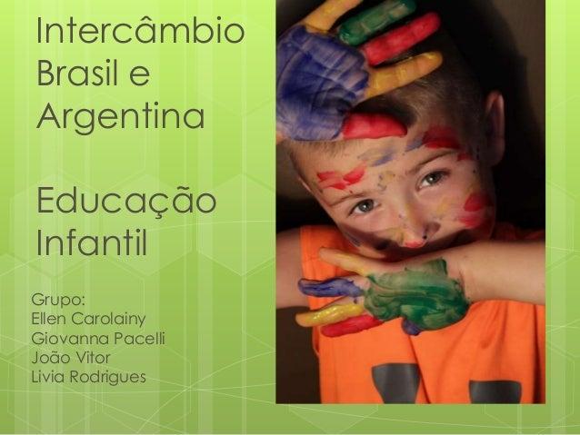 Intercâmbio Brasil e Argentina Educação Infantil Grupo: Ellen Carolainy Giovanna Pacelli João Vitor Livia Rodrigues