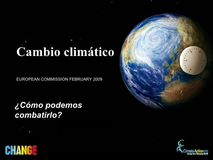Cambio climáticoEUROPEAN COMMISSION FEBRUARY 2009¿Cómo podemoscombatirlo?
