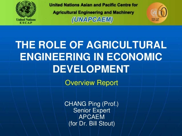 THE ROLE OF AGRICULTURAL ENGINEERING IN ECONOMIC DEVELOPMENT Overview Report CHANG Ping (Prof.) Senior Expert APCAEM (for ...