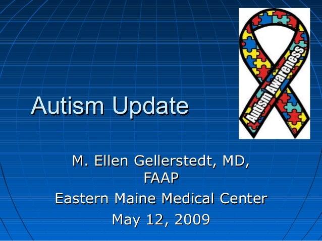 Autism UpdateAutism Update M. Ellen Gellerstedt, MD,M. Ellen Gellerstedt, MD, FAAPFAAP Eastern Maine Medical CenterEastern...