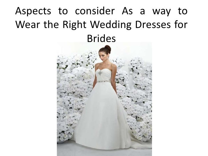 Aspects to consider As a way toWear the Right Wedding Dresses for              Brides