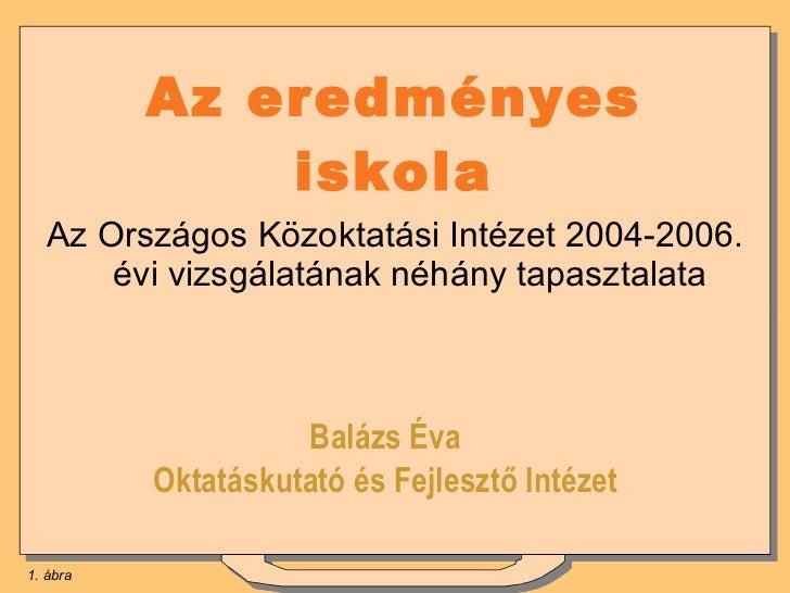 Az eredményes iskola <ul><li>Az Országos Közoktatási Intézet 2004-2006. évi vizsgálatának néhány tapasztalata </li></ul>Ba...