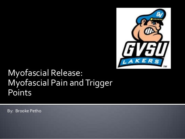 Myofascial Release: Myofascial Pain andTrigger Points By: Brooke Petho